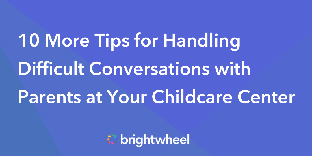 10 More Tips for Handling Difficult Conversations with Parents at Your Childcare Center